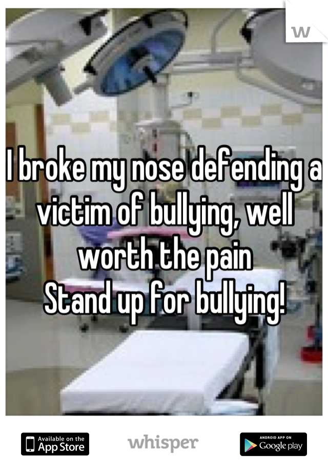 I broke my nose defending a victim of bullying, well worth the pain Stand up for bullying!