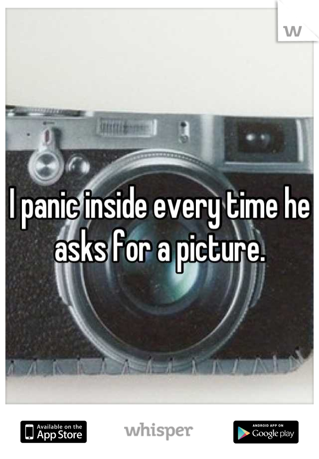 I panic inside every time he asks for a picture.