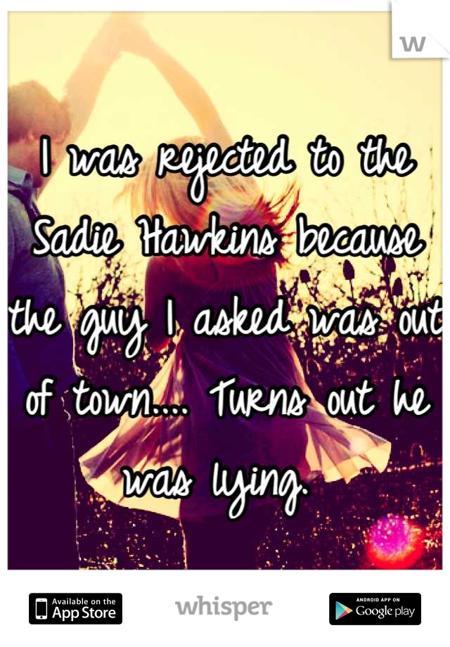 I was rejected to the Sadie Hawkins because the guy I asked was out of town.... Turns out he was lying.