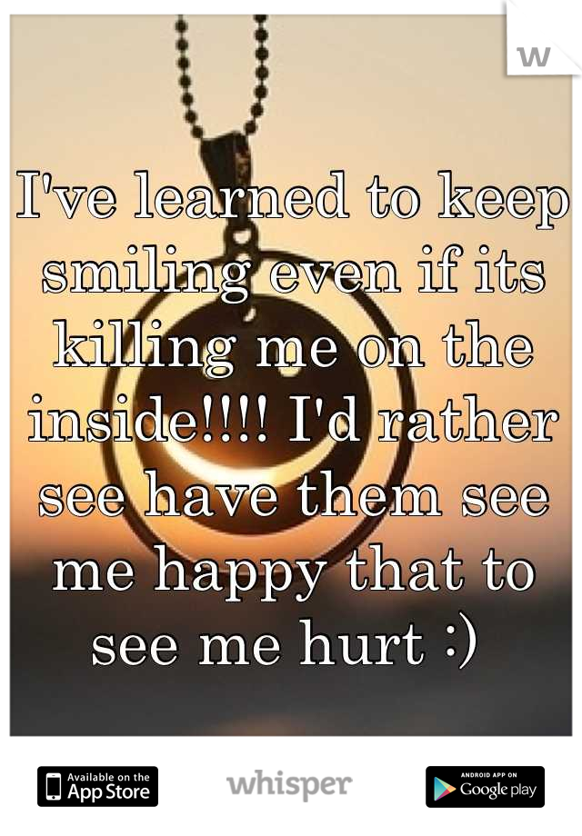 I've learned to keep smiling even if its killing me on the inside!!!! I'd rather see have them see me happy that to see me hurt :)