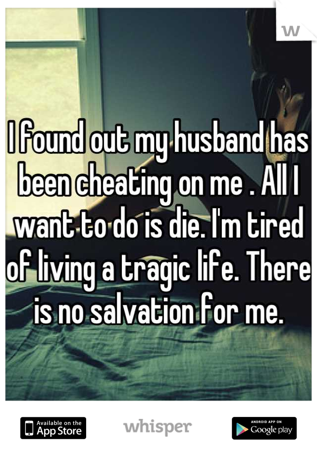 I found out my husband has been cheating on me . All I want to do is die. I'm tired of living a tragic life. There is no salvation for me.