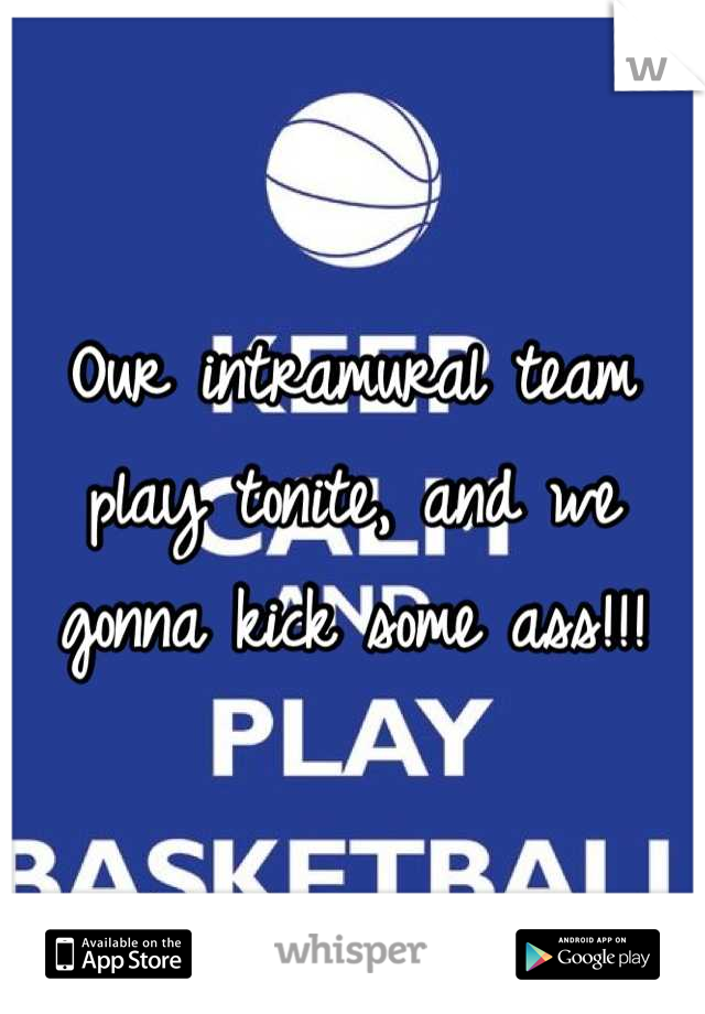 Our intramural team play tonite, and we gonna kick some ass!!!