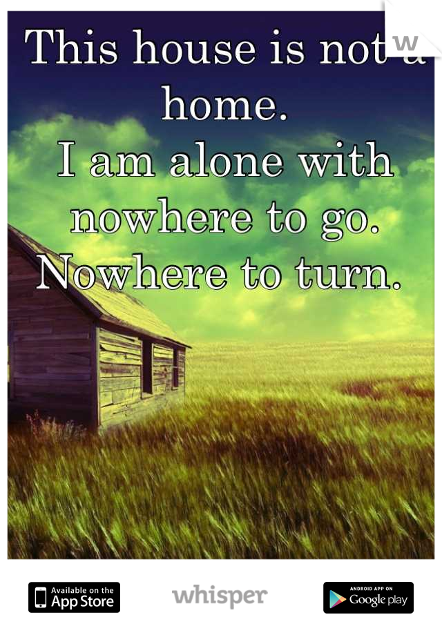 This house is not a home.  I am alone with nowhere to go.  Nowhere to turn.
