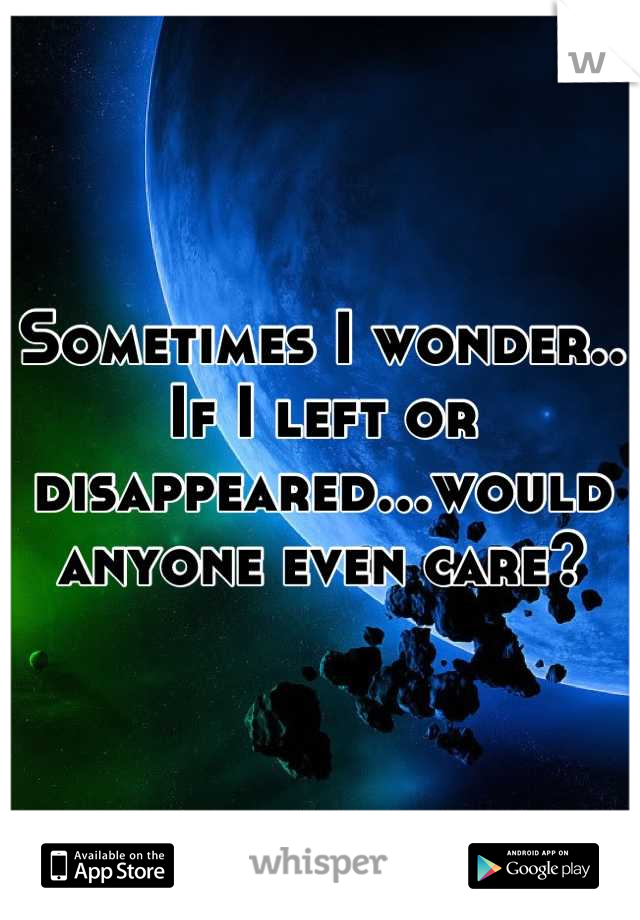 Sometimes I wonder.. If I left or disappeared...would anyone even care?