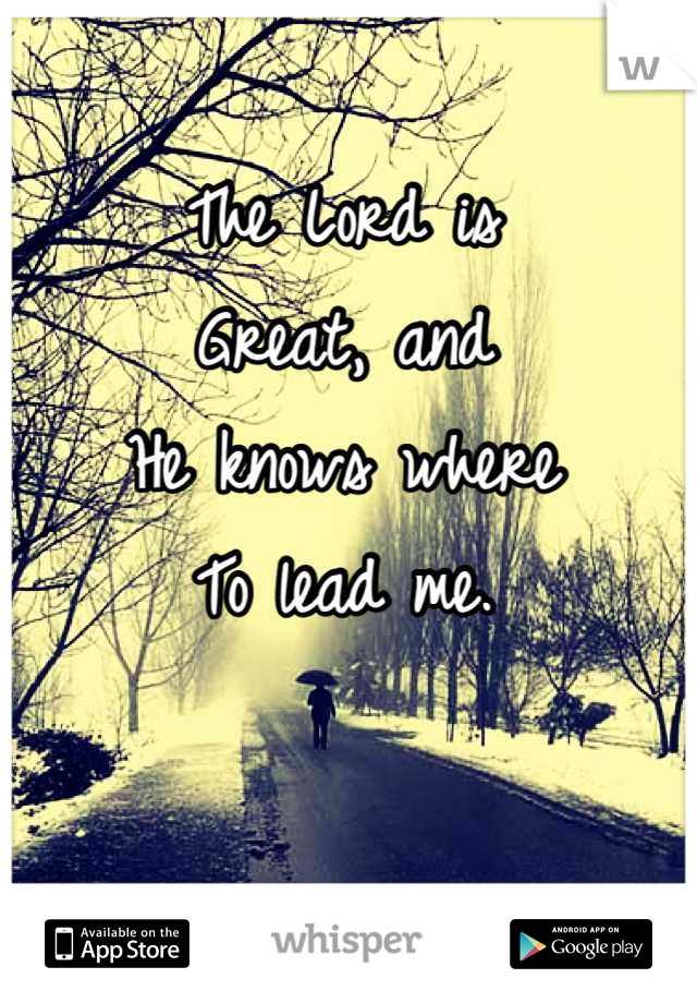 The Lord is Great, and He knows where  To lead me.