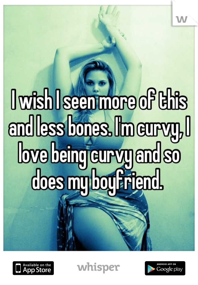 I wish I seen more of this and less bones. I'm curvy, I love being curvy and so does my boyfriend.