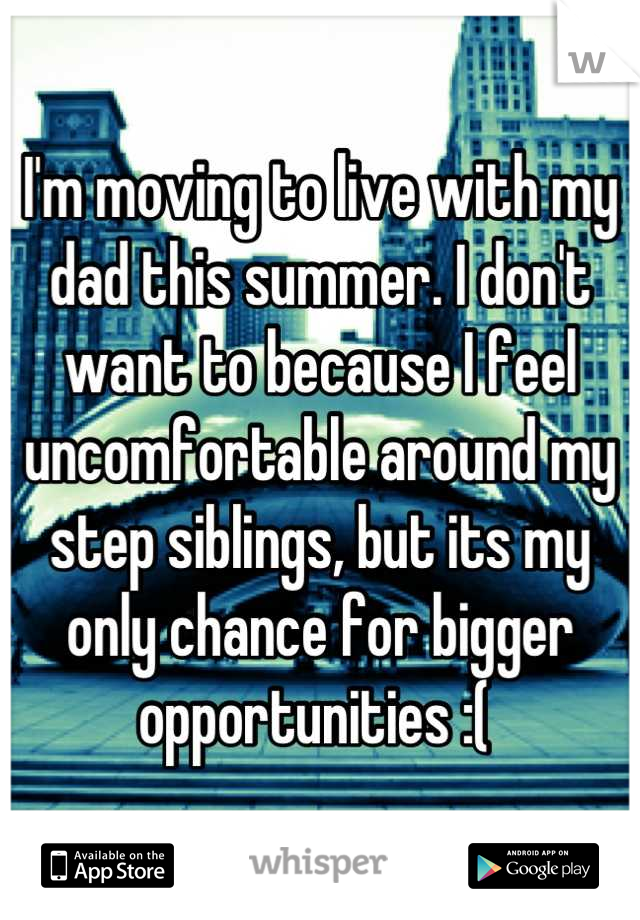 I'm moving to live with my dad this summer. I don't want to because I feel uncomfortable around my step siblings, but its my only chance for bigger opportunities :(