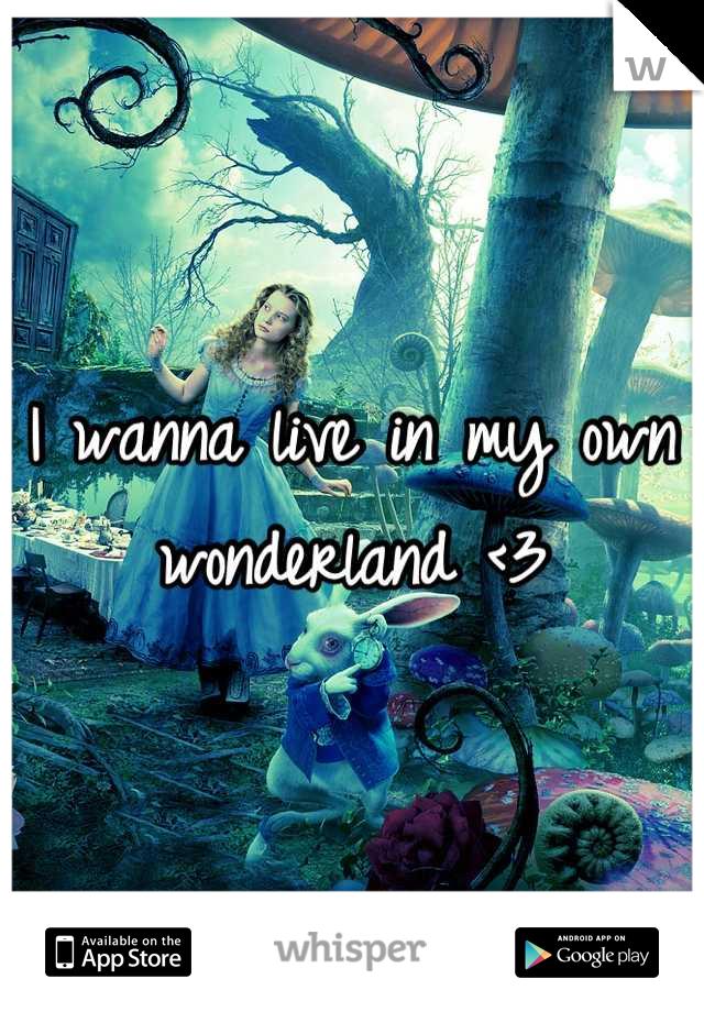 I wanna live in my own wonderland <3