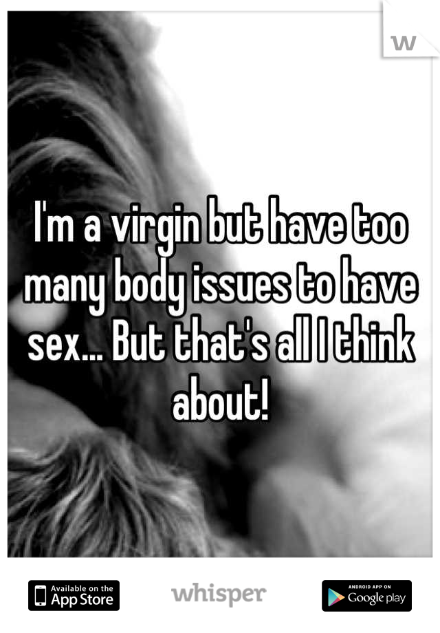 I'm a virgin but have too many body issues to have sex... But that's all I think about!