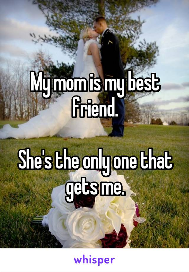 My mom is my best friend.  She's the only one that gets me.
