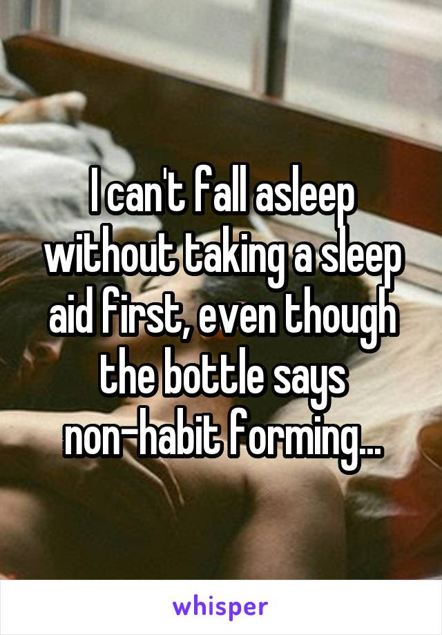 I can't fall asleep without taking a sleep aid first, even though the bottle says non-habit forming...