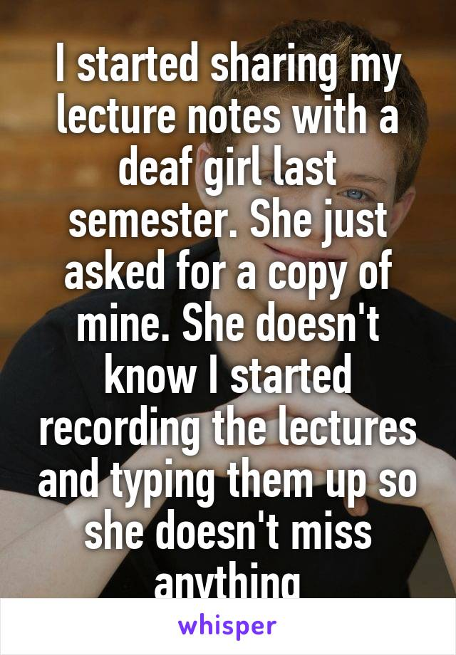 I started sharing my lecture notes with a deaf girl last semester. She just asked for a copy of mine. She doesn't know I started recording the lectures and typing them up so she doesn't miss anything
