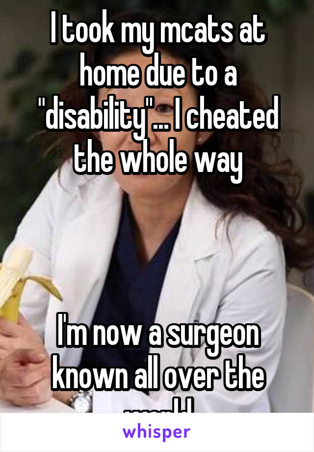 """I took my mcats at home due to a """"disability""""... I cheated the whole way    I'm now a surgeon known all over the world"""