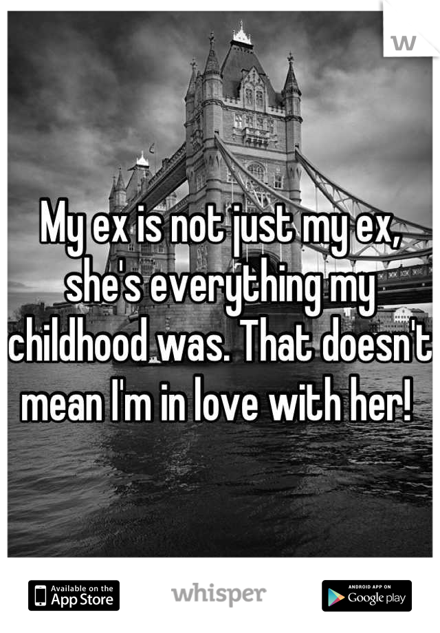 My ex is not just my ex, she's everything my childhood was. That doesn't mean I'm in love with her!