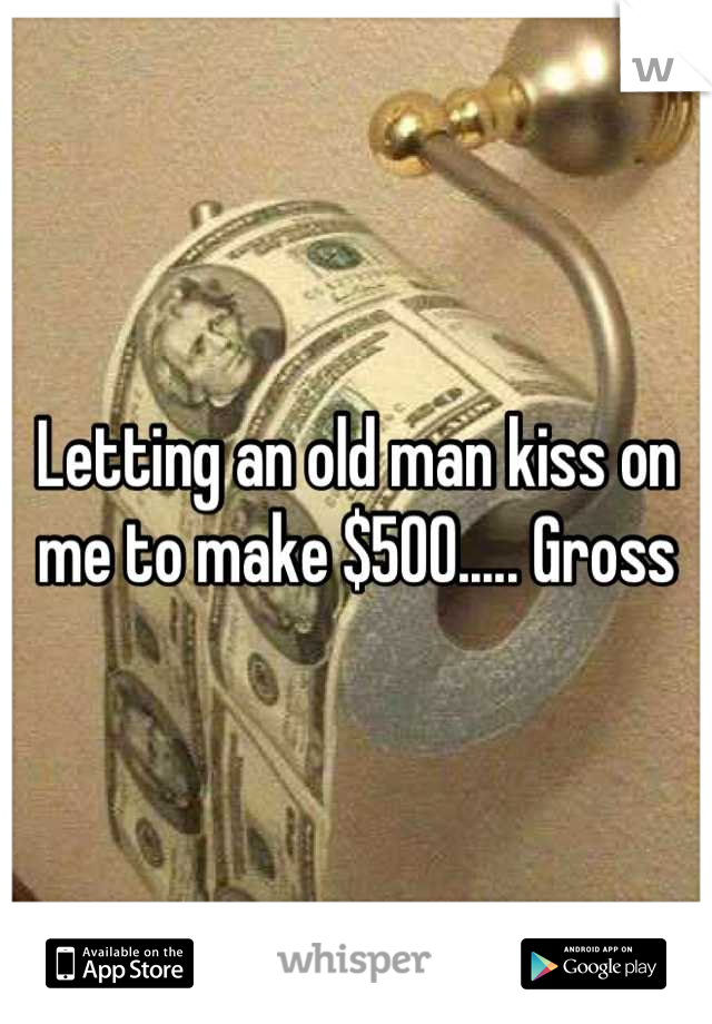 Letting an old man kiss on me to make $500..... Gross