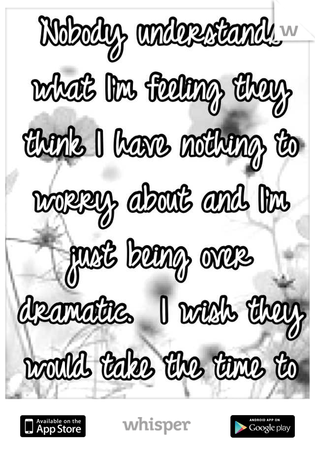 Nobody understands what I'm feeling they think I have nothing to worry about and I'm just being over dramatic.  I wish they would take the time to understand.