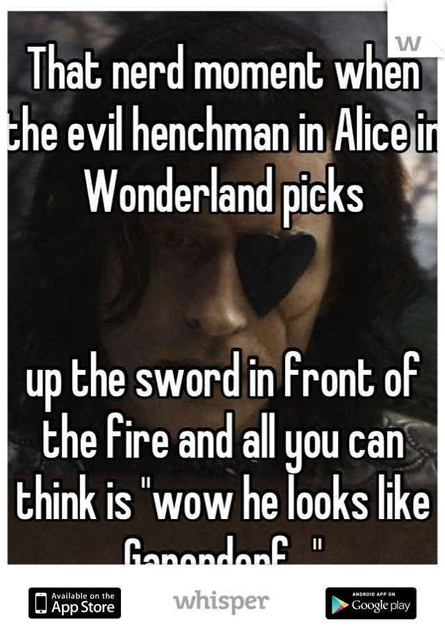 """That nerd moment when the evil henchman in Alice in Wonderland picks    up the sword in front of the fire and all you can think is """"wow he looks like Ganondorf..."""""""