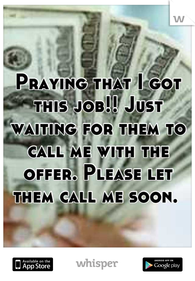 Praying that I got this job!! Just waiting for them to call me with the offer. Please let them call me soon.