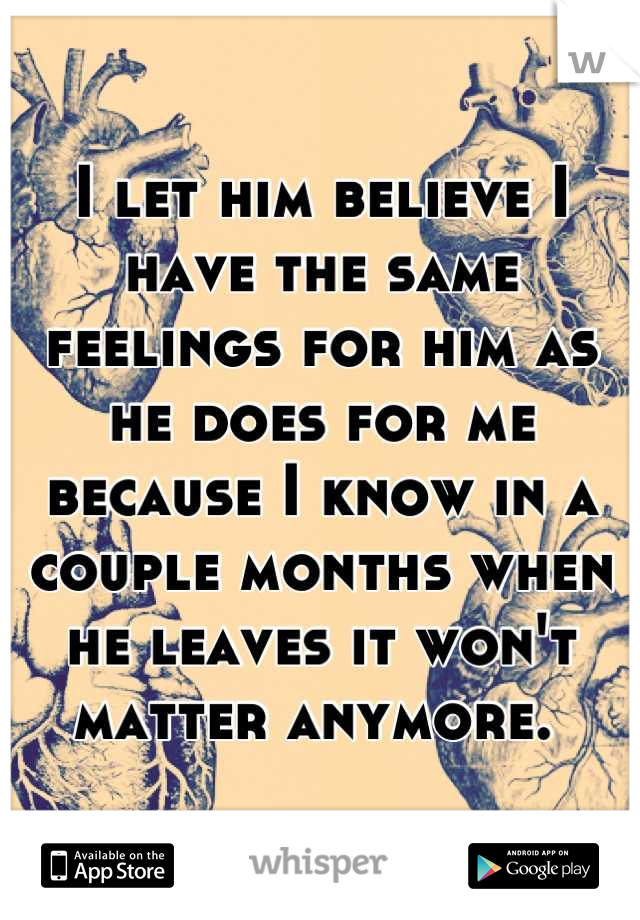 I let him believe I have the same feelings for him as he does for me because I know in a couple months when he leaves it won't matter anymore.