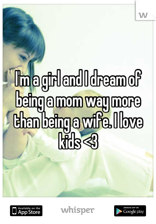 I'm a girl and I dream of being a mom way more than being a wife. I love kids <3
