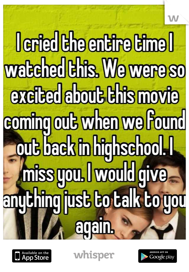 I cried the entire time I watched this. We were so excited about this movie coming out when we found out back in highschool. I miss you. I would give anything just to talk to you again.