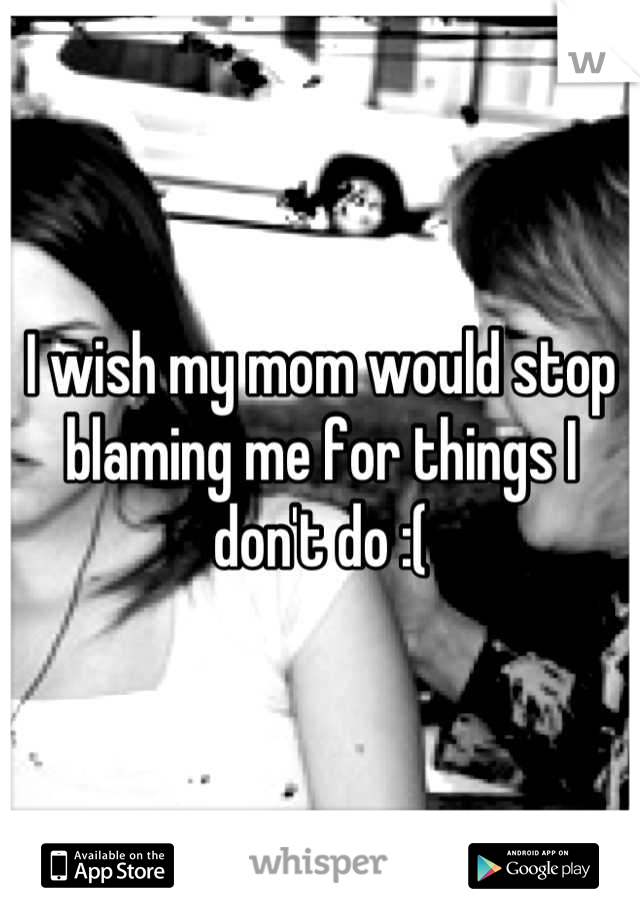 I wish my mom would stop blaming me for things I don't do :(