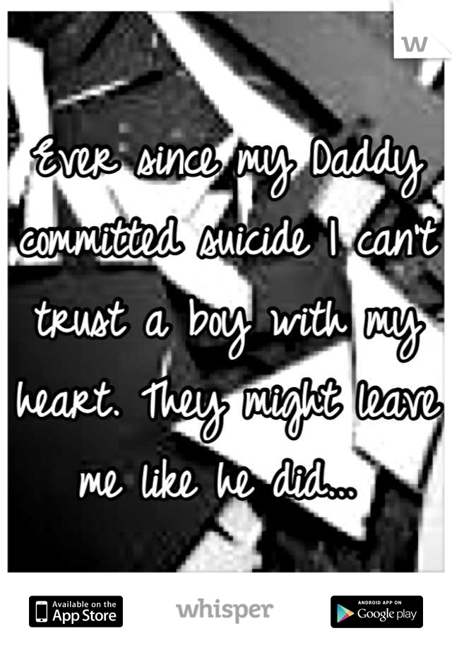 Ever since my Daddy committed suicide I can't trust a boy with my heart. They might leave me like he did...