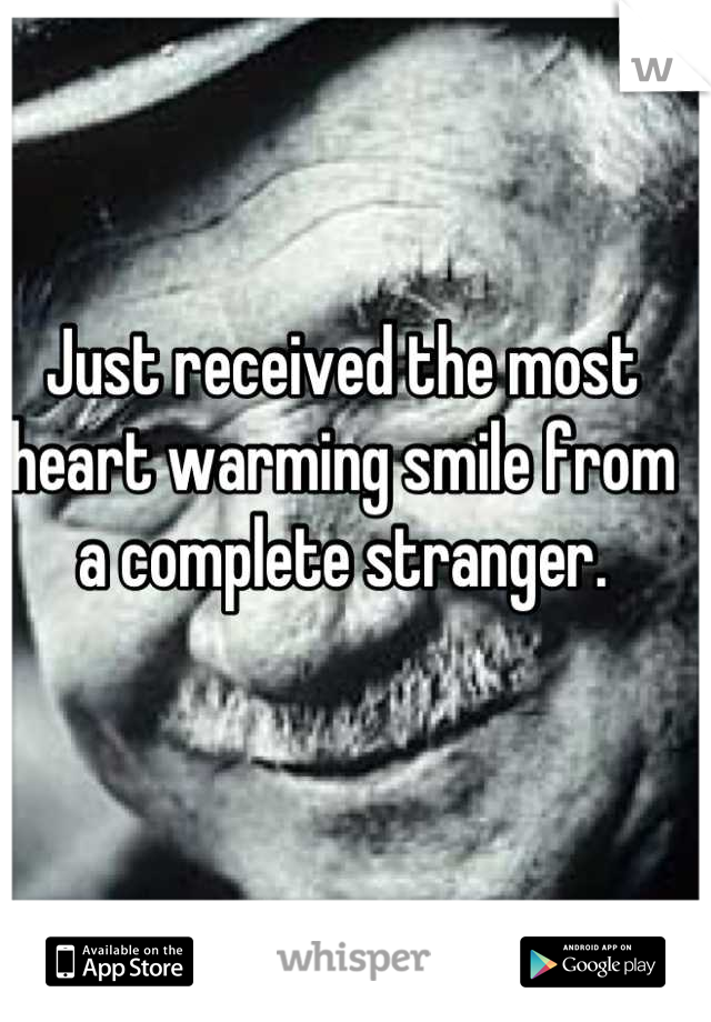 Just received the most heart warming smile from a complete stranger.