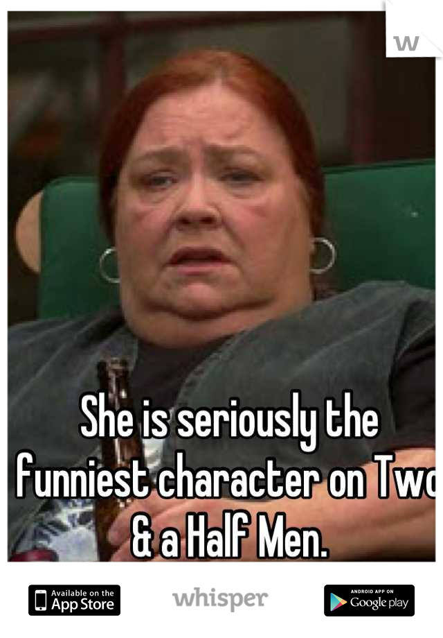 She is seriously the funniest character on Two & a Half Men.