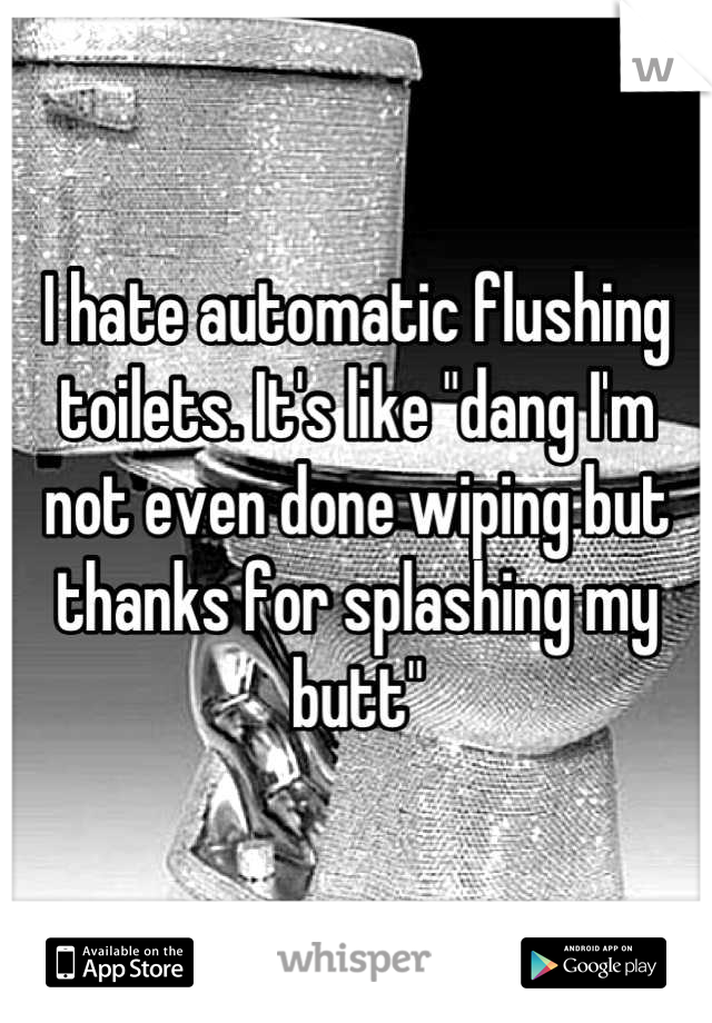 "I hate automatic flushing toilets. It's like ""dang I'm not even done wiping but thanks for splashing my butt"""