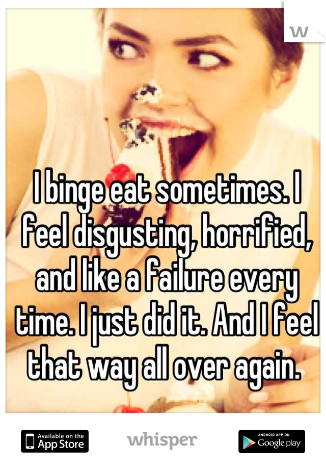 I binge eat sometimes. I feel disgusting, horrified, and like a failure every time. I just did it. And I feel that way all over again.