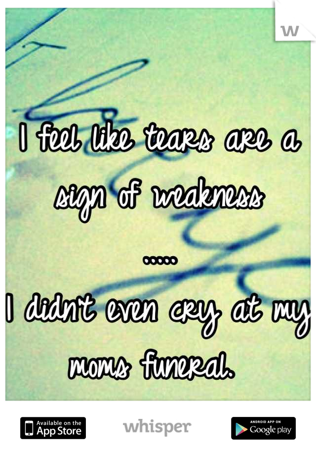 I feel like tears are a sign of weakness  ..... I didn't even cry at my moms funeral.