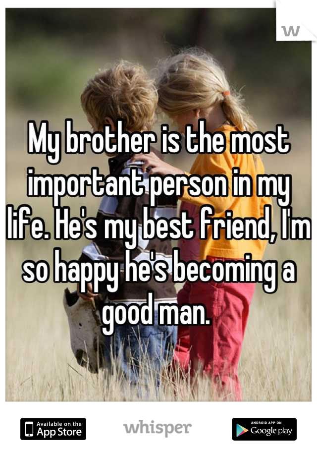 My brother is the most important person in my life  He's my