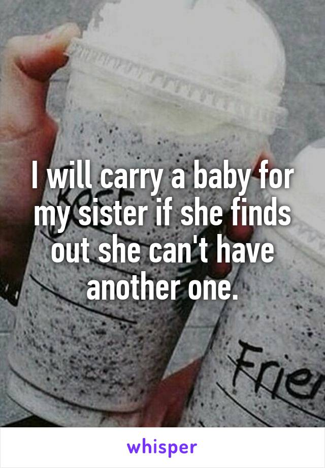 I will carry a baby for my sister if she finds out she can't have another one.