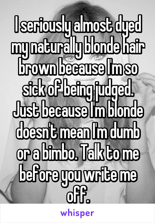 I seriously almost dyed my naturally blonde hair brown because I'm so sick of being judged. Just because I'm blonde doesn't mean I'm dumb or a bimbo. Talk to me before you write me off.