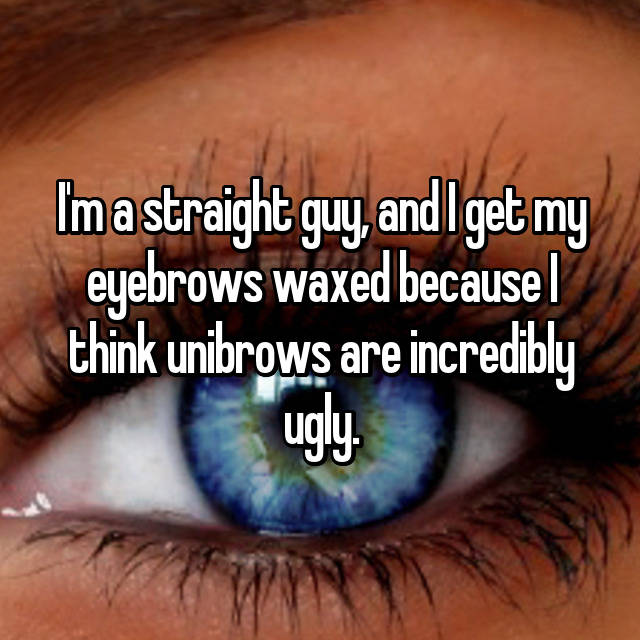 I'm a straight guy, and I get my eyebrows waxed because I think unibrows are incredibly ugly.