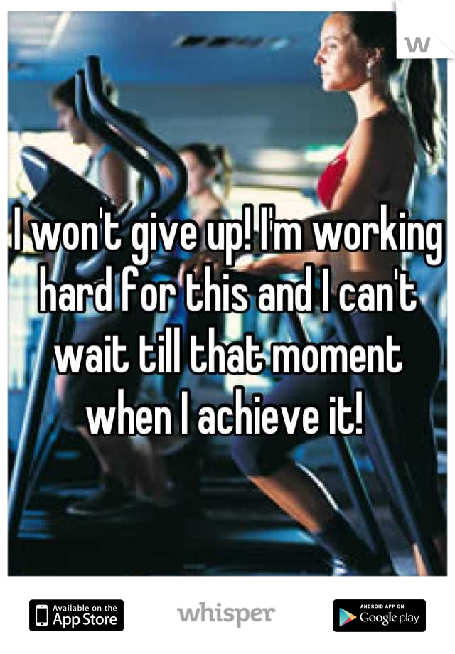 I won't give up! I'm working hard for this and I can't wait till that moment when I achieve it!