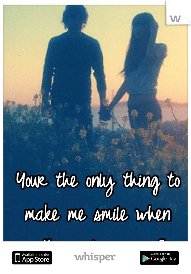 Your the only thing to make me smile when nothing else can <3
