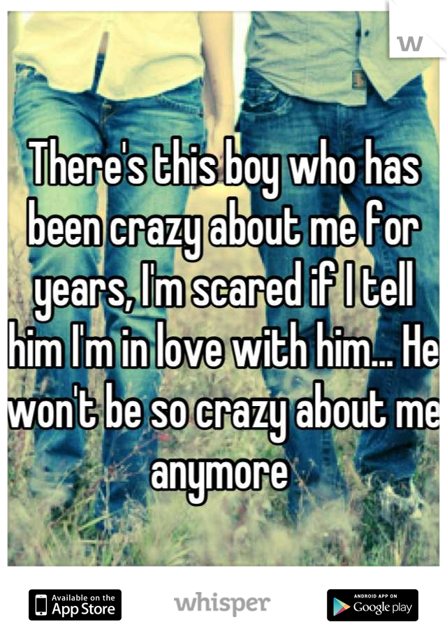 There's this boy who has been crazy about me for years, I'm scared if I tell him I'm in love with him... He won't be so crazy about me anymore
