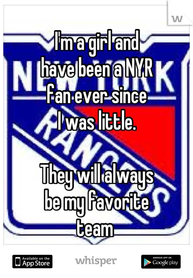 I'm a girl and have been a NYR fan ever since I was little.  They will always be my favorite  team