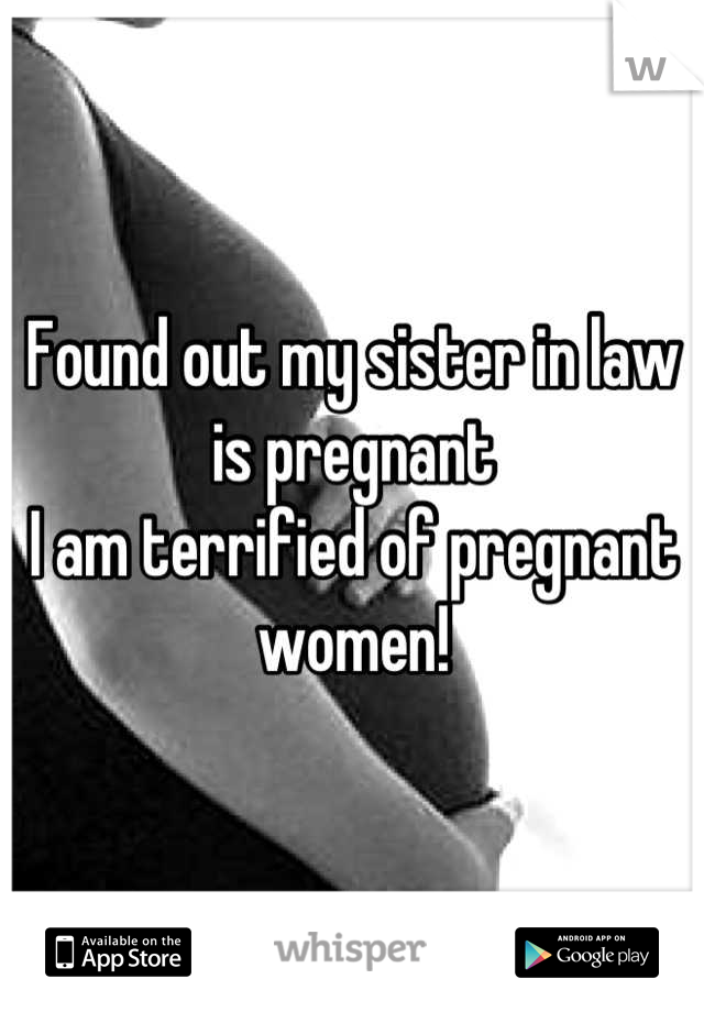 Found out my sister in law is pregnant I am terrified of pregnant women!