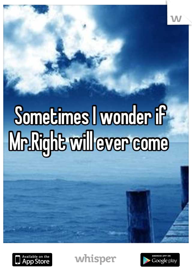 Sometimes I wonder if Mr.Right will ever come