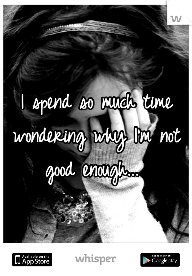I spend so much time wondering why I'm not good enough...