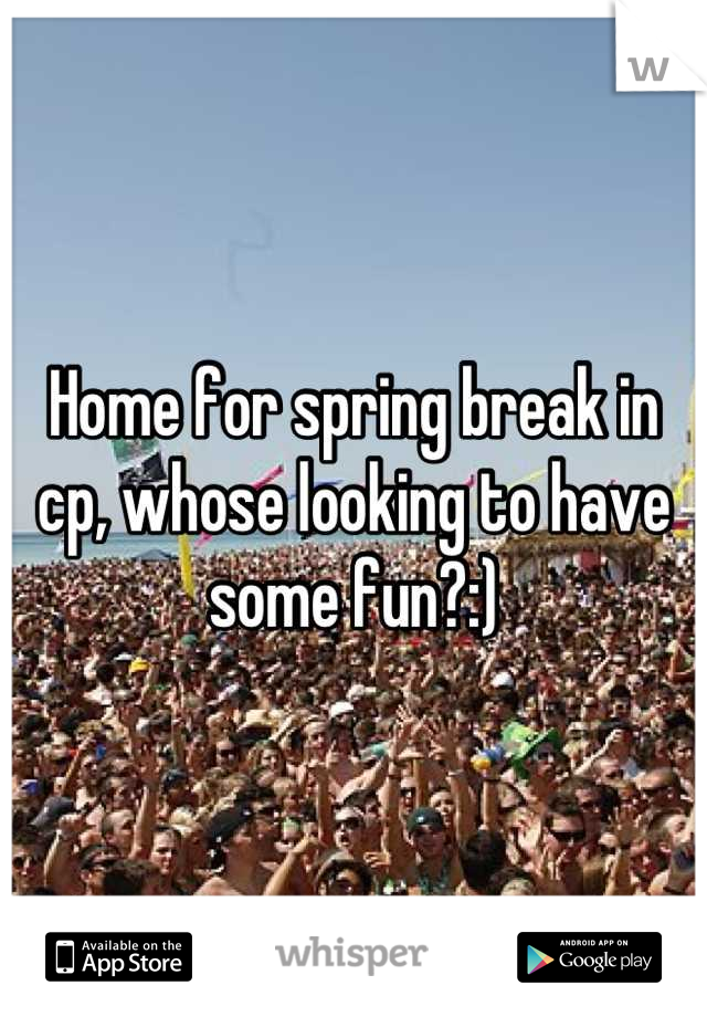 Home for spring break in cp, whose looking to have some fun?:)