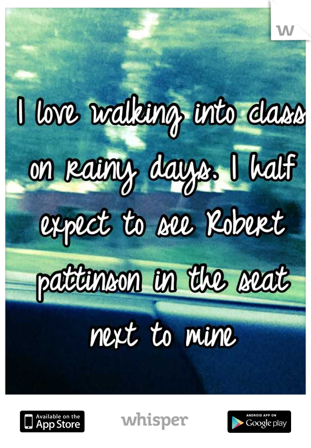 I love walking into class on rainy days. I half expect to see Robert pattinson in the seat next to mine