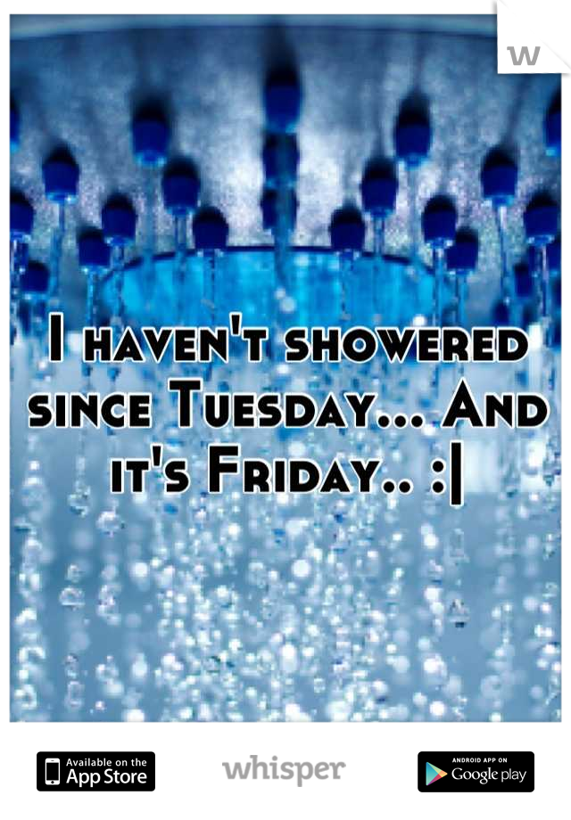 I haven't showered since Tuesday... And it's Friday.. :|