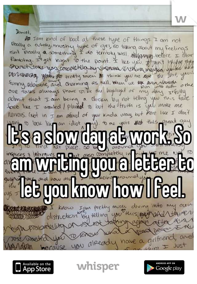 It's a slow day at work. So I am writing you a letter to let you know how I feel.