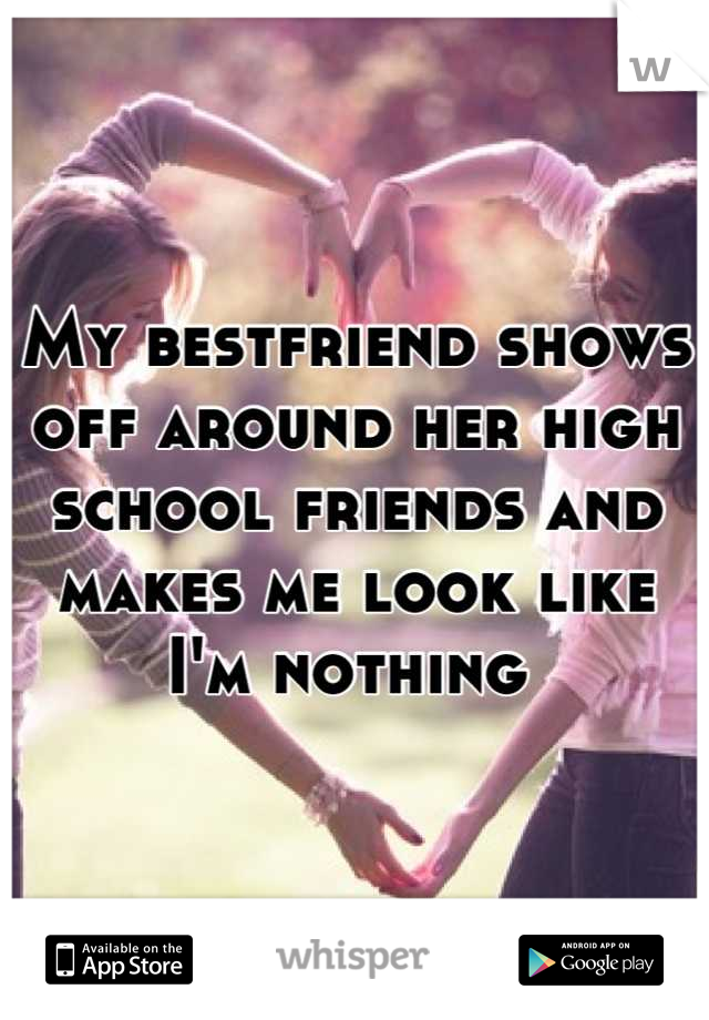 My bestfriend shows off around her high school friends and makes me look like I'm nothing
