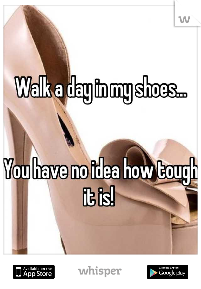 Walk a day in my shoes...    You have no idea how tough it is!