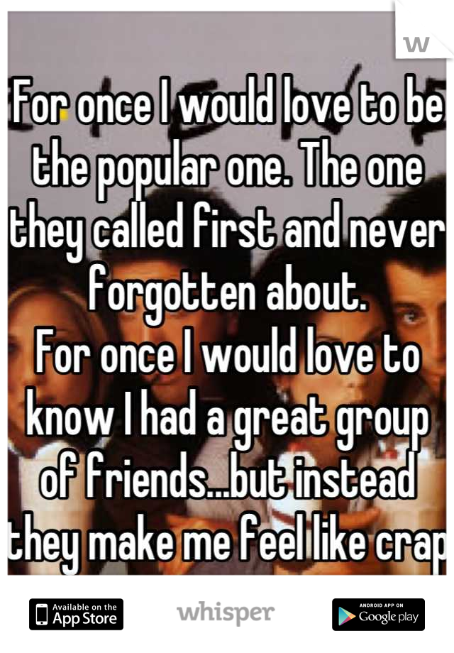 For once I would love to be the popular one. The one they called first and never forgotten about.  For once I would love to know I had a great group of friends...but instead they make me feel like crap